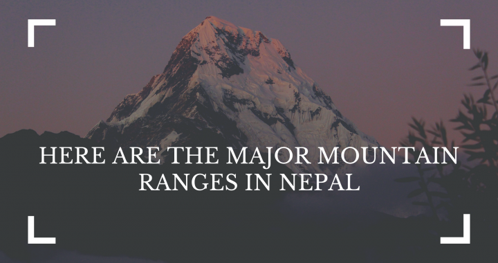 HERE ARE THE MAJOR MOUNTAIN RANGES IN NEPAL