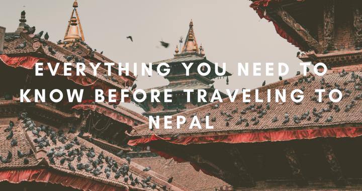 EVERYTHING YOU NEED TO KNOW BEFORE TRAVELING TO NEPAL